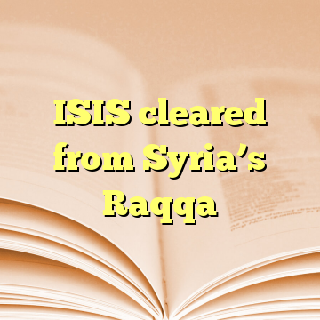 ISIS cleared from Syria's Raqqa