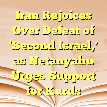 Iran Rejoices Over Defeat of 'Second Israel,' as Netanyahu Urges Support for Kurds