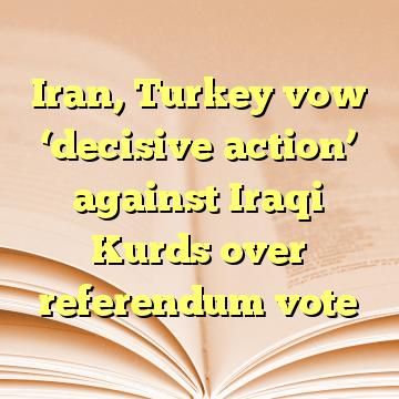 Iran, Turkey vow 'decisive action' against Iraqi Kurds over referendum vote