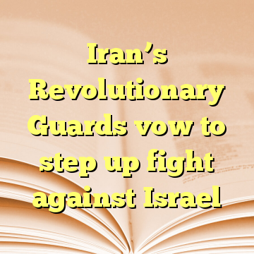 Iran's Revolutionary Guards vow to step up fight against Israel