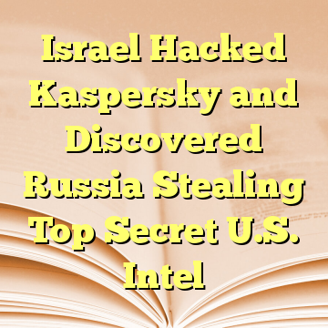 Israel Hacked Kaspersky and Discovered Russia Stealing Top Secret U.S. Intel