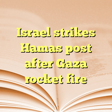 Israel strikes Hamas post after Gaza rocket fire