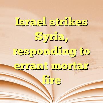 Israel strikes Syria, responding to errant mortar fire