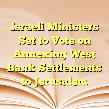 Israeli Ministers Set to Vote on Annexing West Bank Settlements to Jerusalem