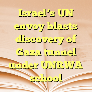 Israel's UN envoy blasts discovery of Gaza tunnel under UNRWA school