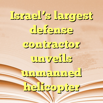 Israel's largest defense contractor unveils unmanned helicopter