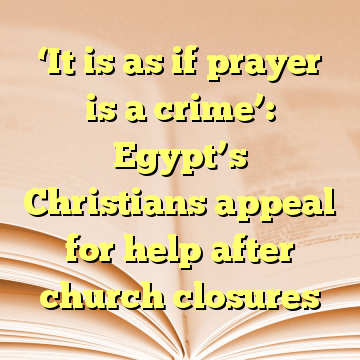 'It is as if prayer is a crime': Egypt's Christians appeal for help after church closures
