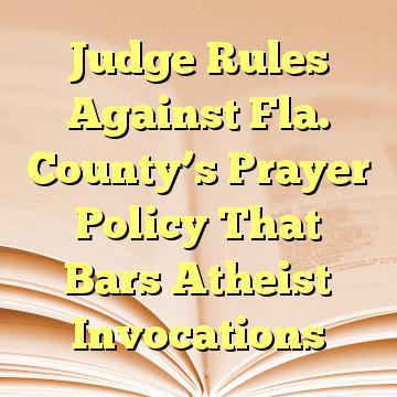 Judge Rules Against Fla. County's Prayer Policy That Bars Atheist Invocations