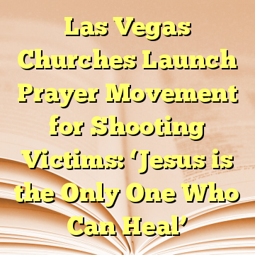 Las Vegas Churches Launch Prayer Movement for Shooting Victims: 'Jesus is the Only One Who Can Heal'