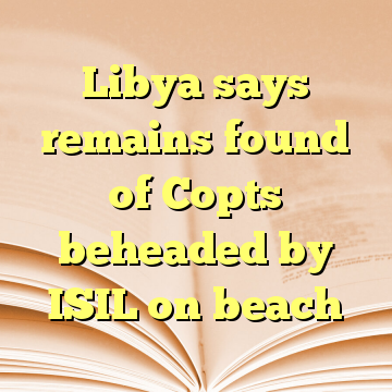 Libya says remains found of Copts beheaded by ISIL on beach