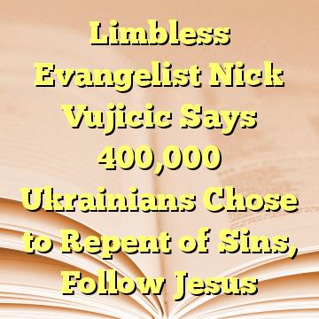Limbless Evangelist Nick Vujicic Says 400,000 Ukrainians Chose to Repent of Sins, Follow Jesus