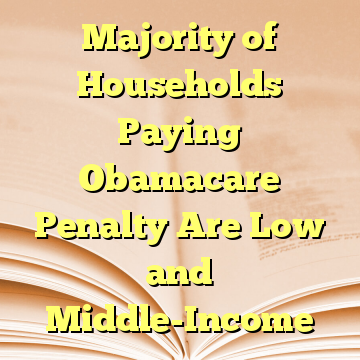 Majority of Households Paying Obamacare Penalty Are Low and Middle-Income