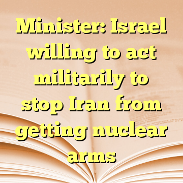 Minister: Israel willing to act militarily to stop Iran from getting nuclear arms