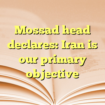 Mossad head declares: Iran is our primary objective