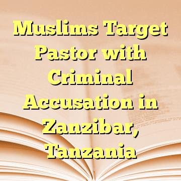 Muslims Target Pastor with Criminal Accusation in Zanzibar, Tanzania