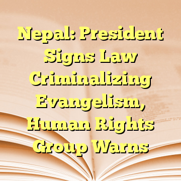 Nepal: President Signs Law Criminalizing Evangelism, Human Rights Group Warns
