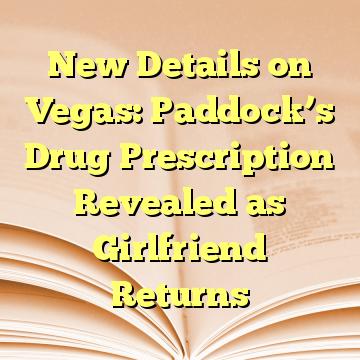 New Details on Vegas: Paddock's Drug Prescription Revealed as Girlfriend Returns
