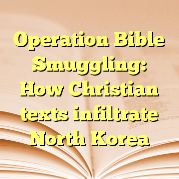 Operation Bible Smuggling: How Christian texts infiltrate North Korea