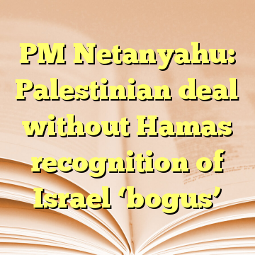 PM Netanyahu: Palestinian deal without Hamas recognition of Israel 'bogus'