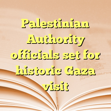 Palestinian Authority officials set for historic Gaza visit