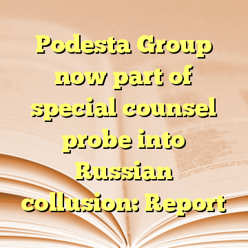 Podesta Group now part of special counsel probe into Russian collusion: Report