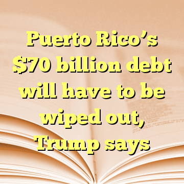 Puerto Rico's $70 billion debt will have to be wiped out, Trump says