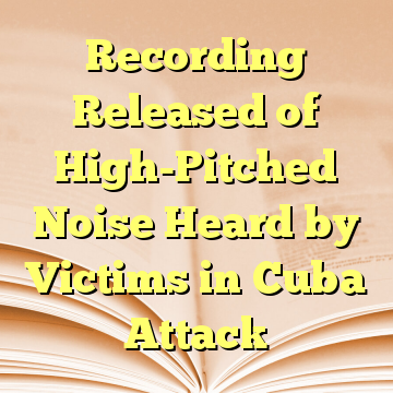 Recording Released of High-Pitched Noise Heard by Victims in Cuba Attack