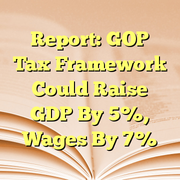 Report: GOP Tax Framework Could Raise GDP By 5%, Wages By 7%