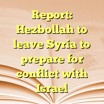 Report: Hezbollah to leave Syria to prepare for conflict with Israel