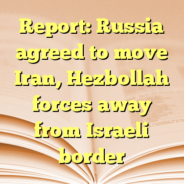 Report: Russia agreed to move Iran, Hezbollah forces away from Israeli border