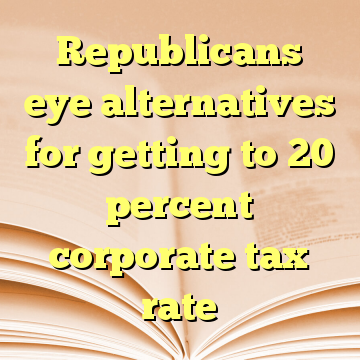 Republicans eye alternatives for getting to 20 percent corporate tax rate