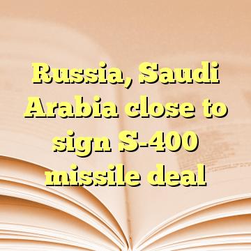 Russia, Saudi Arabia close to sign S-400 missile deal