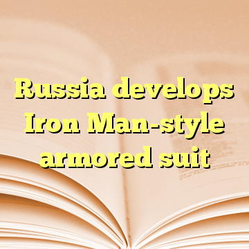 Russia develops Iron Man-style armored suit