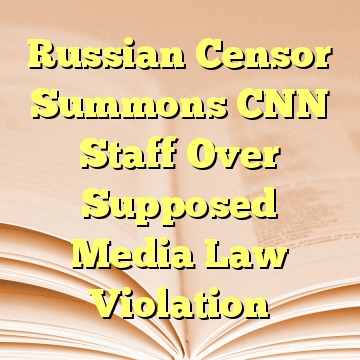 Russian Censor Summons CNN Staff Over Supposed Media Law Violation