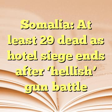 Somalia: At least 29 dead as hotel siege ends after 'hellish' gun battle