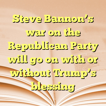 Steve Bannon's war on the Republican Party will go on with or without Trump's blessing