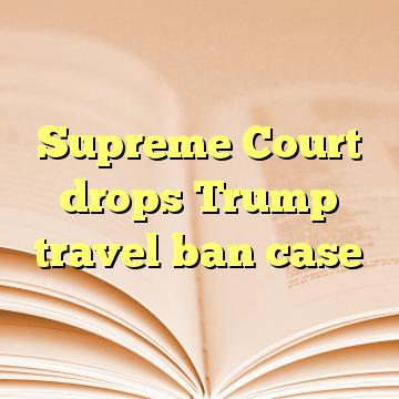 Supreme Court drops Trump travel ban case