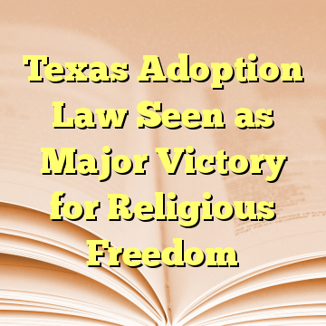 Texas Adoption Law Seen as Major Victory for Religious Freedom