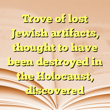 Trove of lost Jewish artifacts, thought to have been destroyed in the Holocaust, discovered