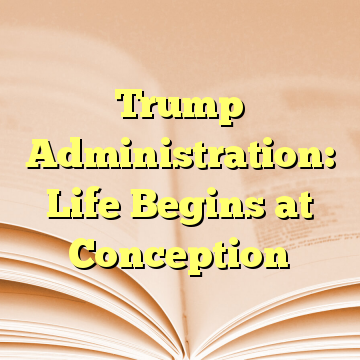 Trump Administration: Life Begins at Conception
