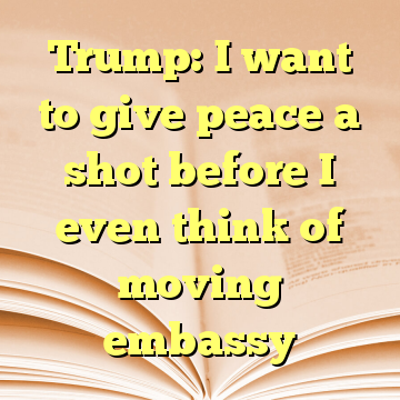 Trump: I want to give peace a shot before I even think of moving embassy