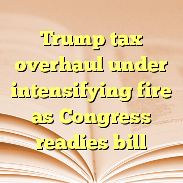 Trump tax overhaul under intensifying fire as Congress readies bill