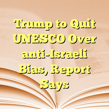 Trump to Quit UNESCO Over anti-Israeli Bias, Report Says