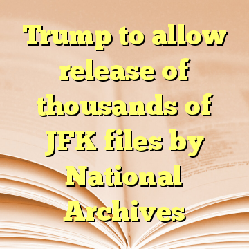 Trump to allow release of thousands of JFK files by National Archives
