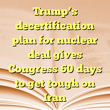 Trump's decertification plan for nuclear deal gives Congress 60 days to get tough on Iran