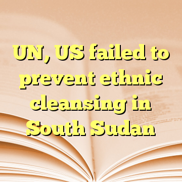 UN, US failed to prevent ethnic cleansing in South Sudan
