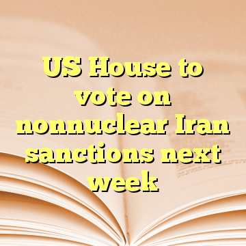 US House to vote on nonnuclear Iran sanctions next week