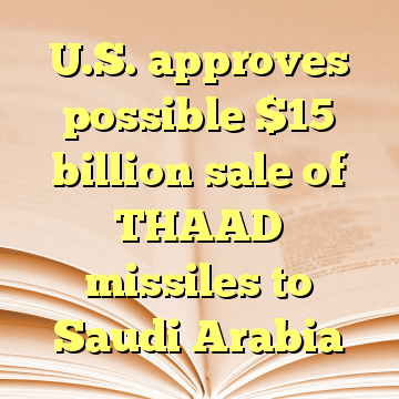 U.S. approves possible $15 billion sale of THAAD missiles to Saudi Arabia