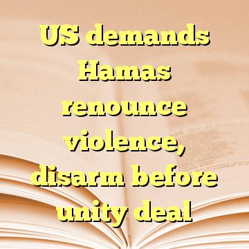 US demands Hamas renounce violence, disarm before unity deal