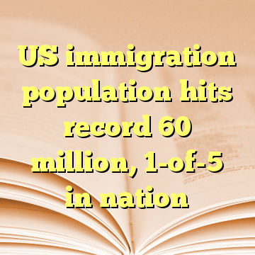 US immigration population hits record 60 million, 1-of-5 in nation